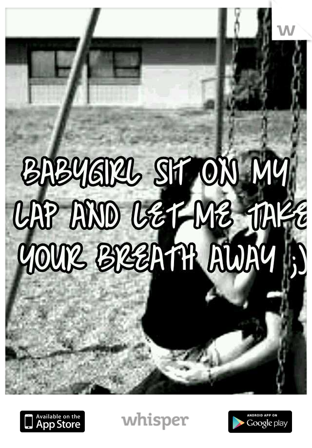 BABYGIRL SIT ON MY LAP AND LET ME TAKE YOUR BREATH AWAY ;)