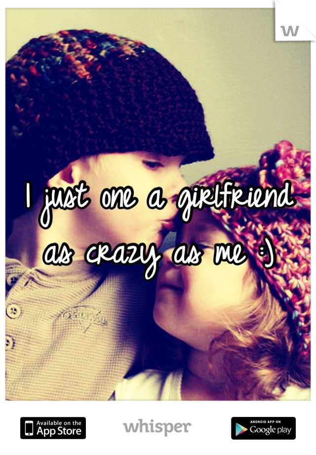 I just one a girlfriend as crazy as me :)