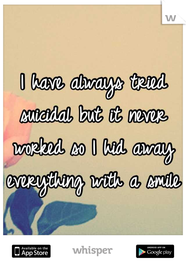 I have always tried suicidal but it never worked so I hid away everything with a smile