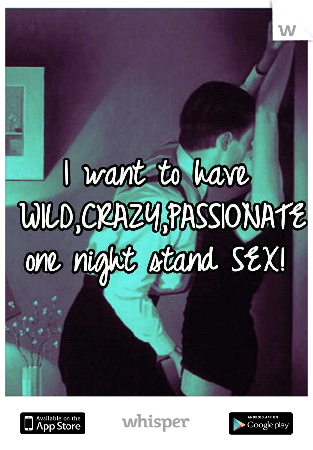 I want to have WILD,CRAZY,PASSIONATE one night stand SEX!