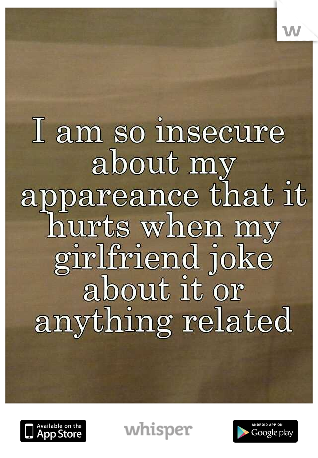 I am so insecure about my appareance that it hurts when my girlfriend joke about it or anything related