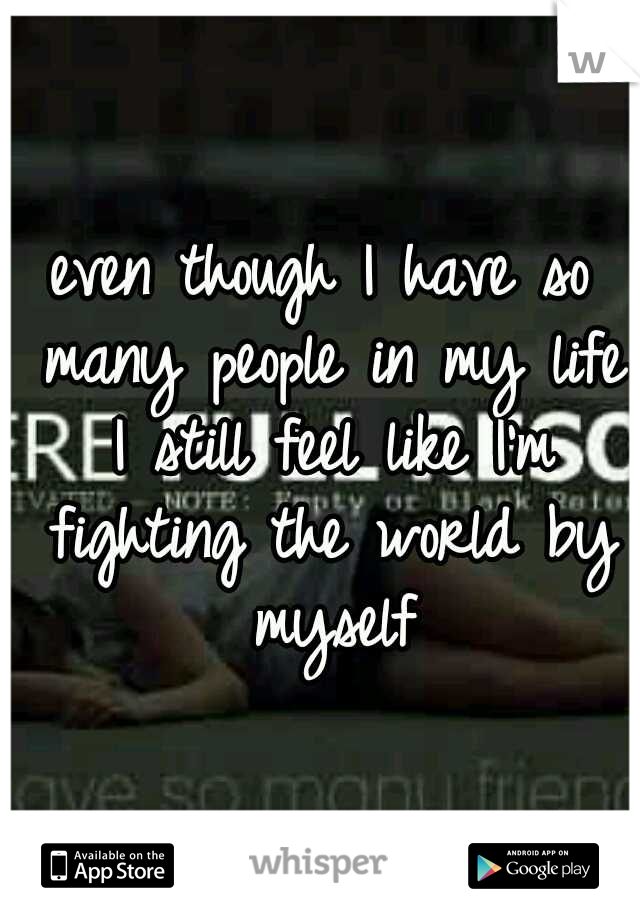 even though I have so many people in my life I still feel like I'm fighting the world by myself
