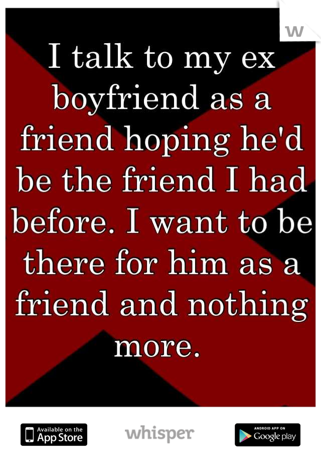 I talk to my ex boyfriend as a friend hoping he'd be the friend I had before. I want to be there for him as a friend and nothing more.