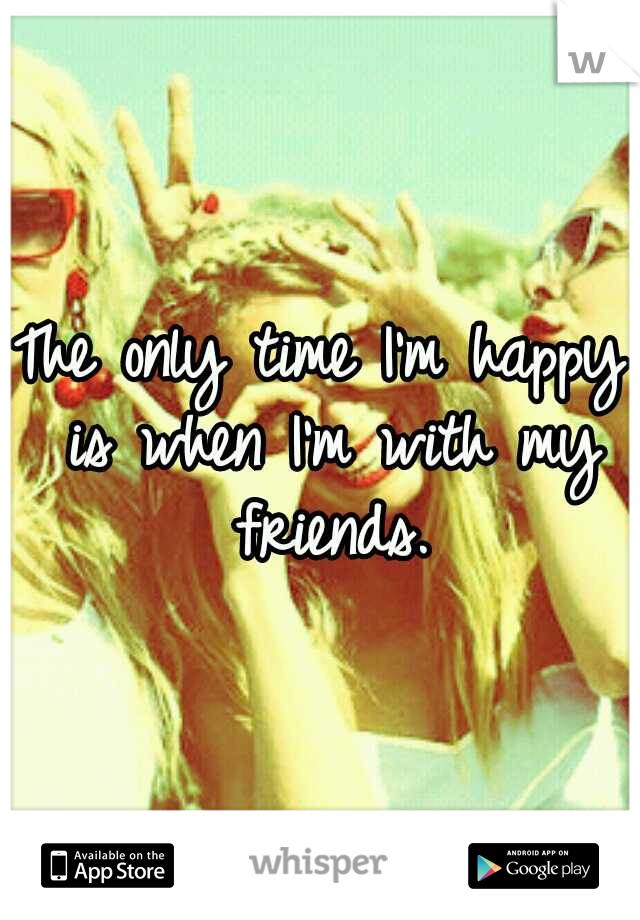 The only time I'm happy is when I'm with my friends.