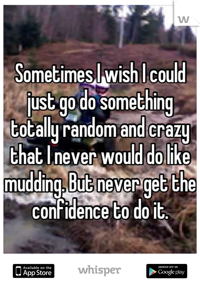 Sometimes I wish I could just go do something totally random and crazy that I never would do like mudding. But never get the confidence to do it.