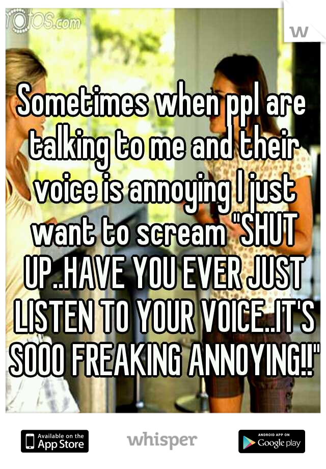 """Sometimes when ppl are talking to me and their voice is annoying I just want to scream """"SHUT UP..HAVE YOU EVER JUST LISTEN TO YOUR VOICE..IT'S SOOO FREAKING ANNOYING!!"""""""