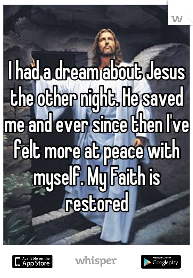 I had a dream about Jesus the other night. He saved me and ever since then I've felt more at peace with myself. My Faith is restored