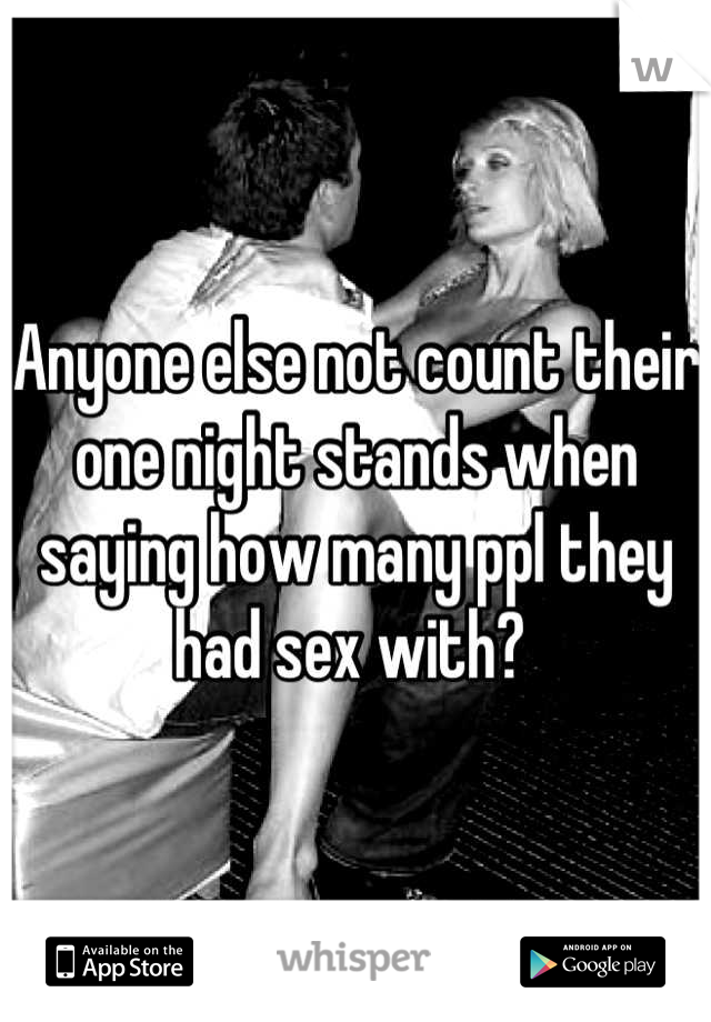Anyone else not count their one night stands when saying how many ppl they had sex with?