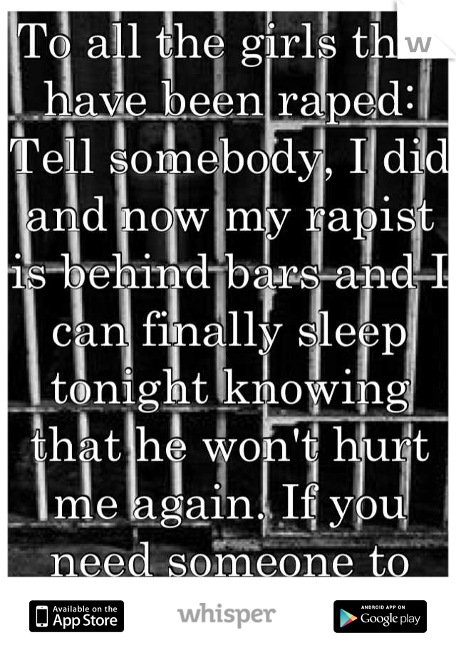 To all the girls that have been raped: Tell somebody, I did and now my rapist is behind bars and I can finally sleep tonight knowing that he won't hurt me again. If you need someone to talk to inbox me