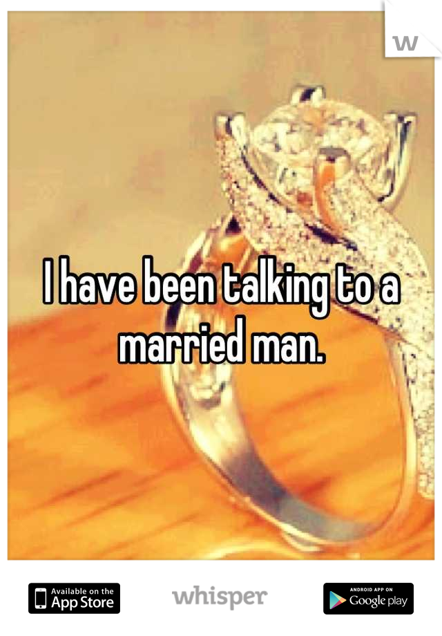 I have been talking to a married man.