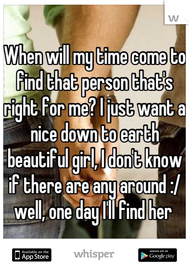 When will my time come to find that person that's right for me? I just want a nice down to earth beautiful girl, I don't know if there are any around :/ well, one day I'll find her