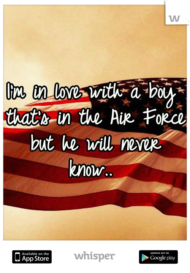 I'm in love with a boy that's in the Air Force but he will never know..