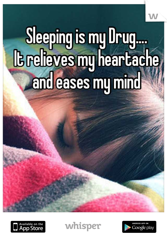Sleeping is my Drug....  It relieves my heartache and eases my mind