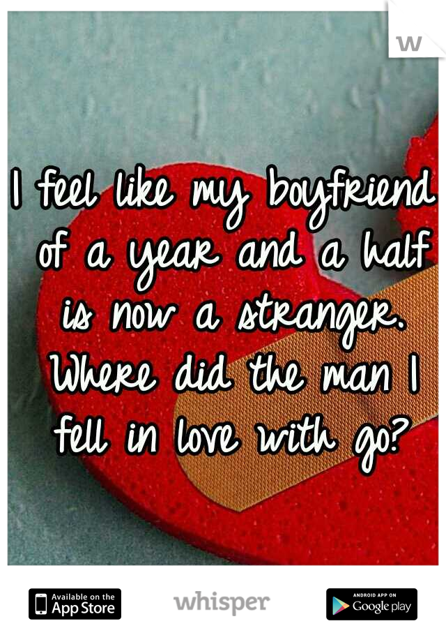 I feel like my boyfriend of a year and a half is now a stranger. Where did the man I fell in love with go?