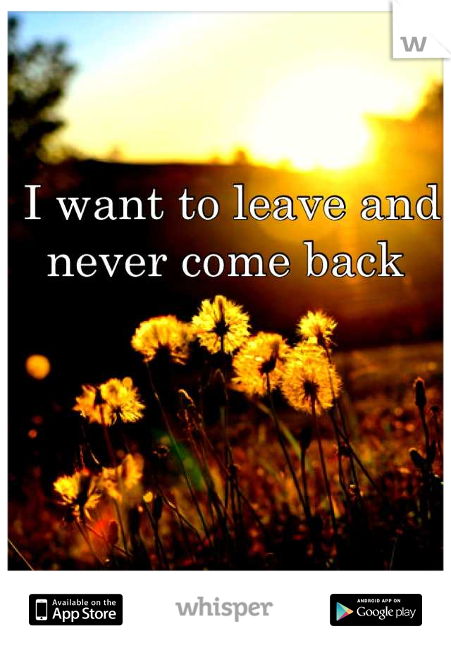 I want to leave and never come back
