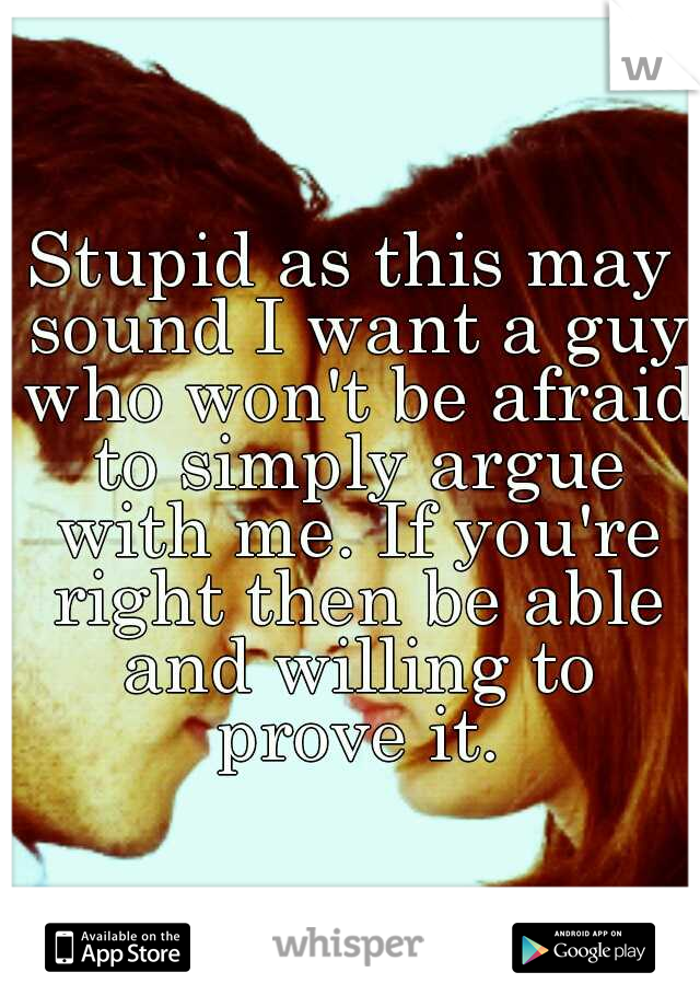 Stupid as this may sound I want a guy who won't be afraid to simply argue with me. If you're right then be able and willing to prove it.