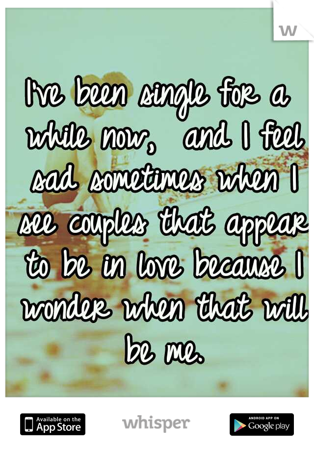 I've been single for a while now,  and I feel sad sometimes when I see couples that appear to be in love because I wonder when that will be me.