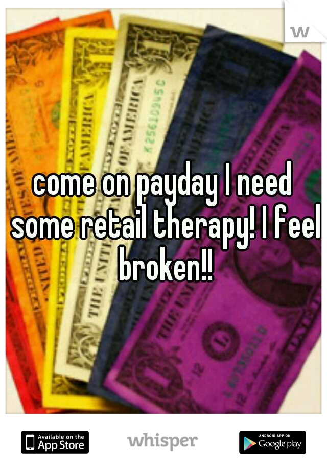 come on payday I need some retail therapy! I feel broken!!