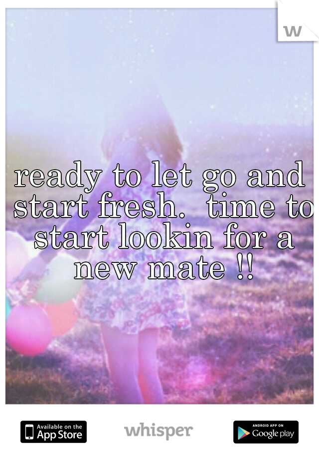 ready to let go and start fresh.  time to start lookin for a new mate !!