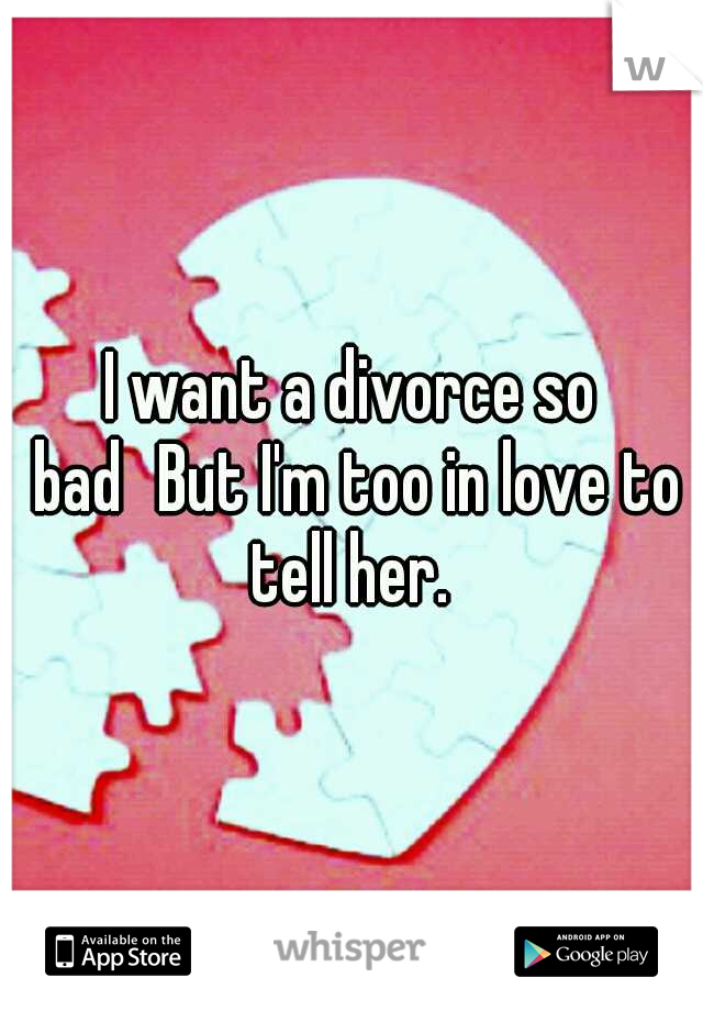 I want a divorce so bad But I'm too in love to tell her.