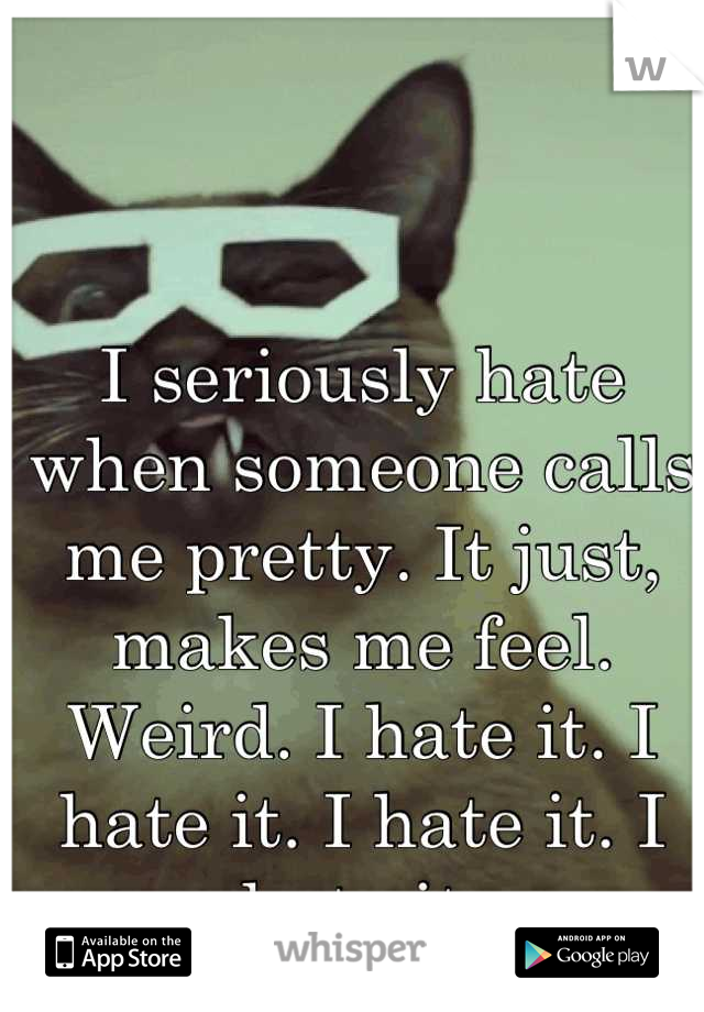 I seriously hate when someone calls me pretty. It just, makes me feel. Weird. I hate it. I hate it. I hate it. I hate it.