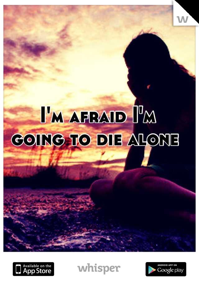 I'm afraid I'm  going to die alone