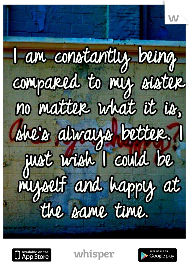I am constantly being compared to my sister no matter what it is, she's always better. I just wish I could be myself and happy at the same time.
