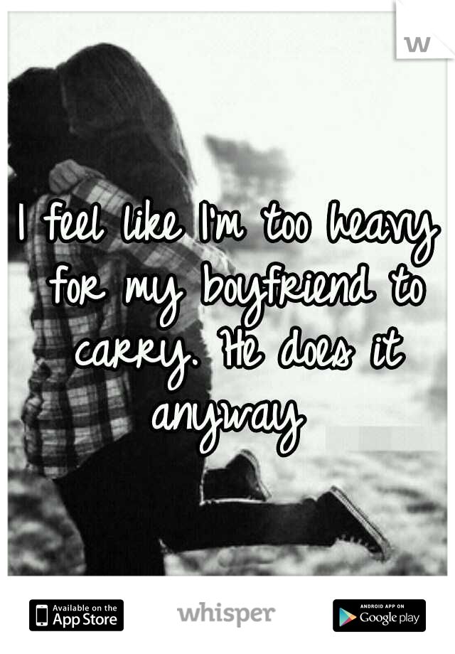 I feel like I'm too heavy for my boyfriend to carry. He does it anyway