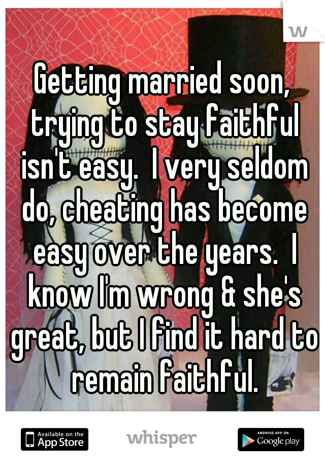 Getting married soon, trying to stay faithful isn't easy.  I very seldom do, cheating has become easy over the years.  I know I'm wrong & she's great, but I find it hard to remain faithful.