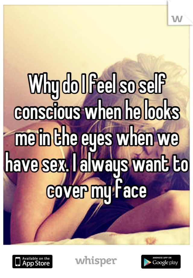 Why do I feel so self conscious when he looks me in the eyes when we have sex. I always want to cover my face