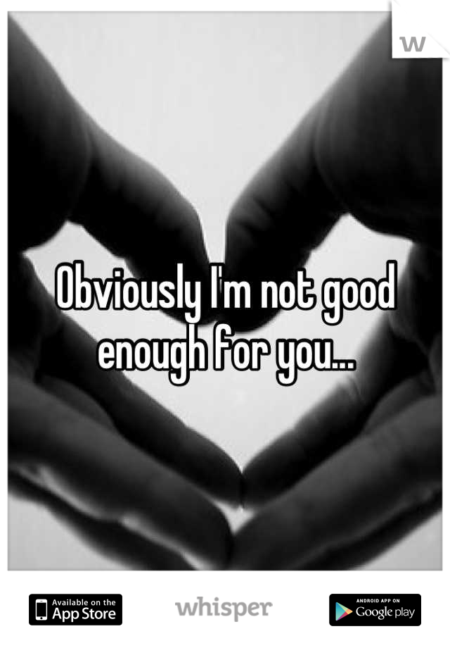Obviously I'm not good enough for you...
