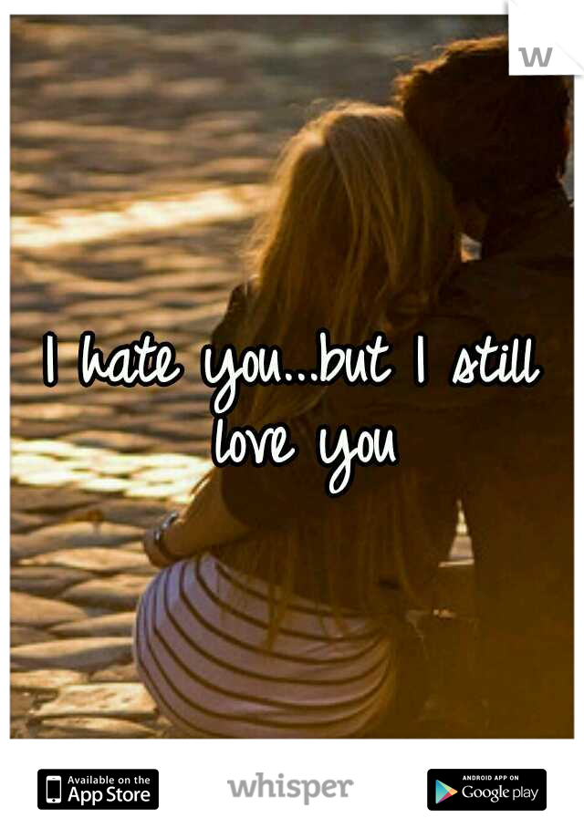 I hate you...but I still love you