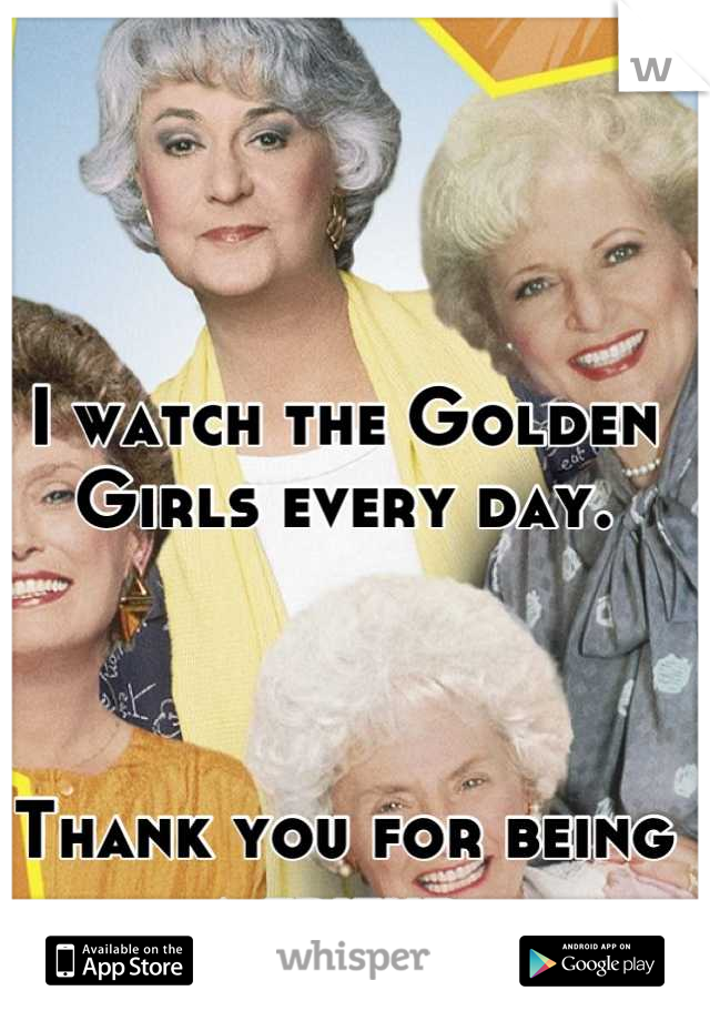 I watch the Golden Girls every day.    Thank you for being a friend.