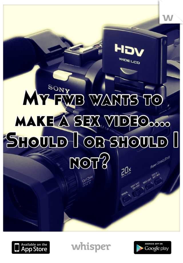 My fwb wants to make a sex video.... Should I or should I not?