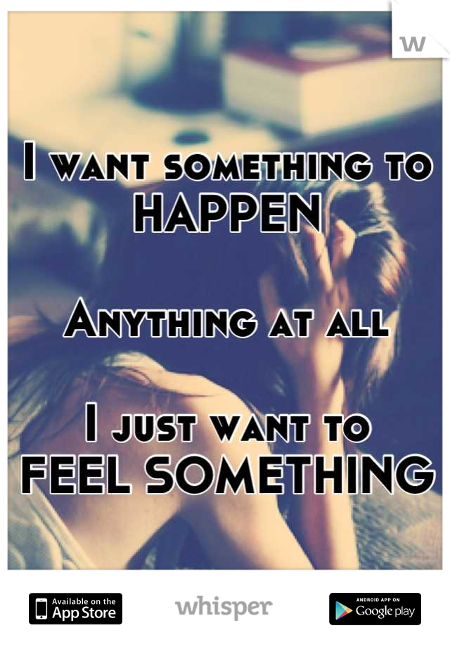 I want something to HAPPEN  Anything at all  I just want to FEEL SOMETHING