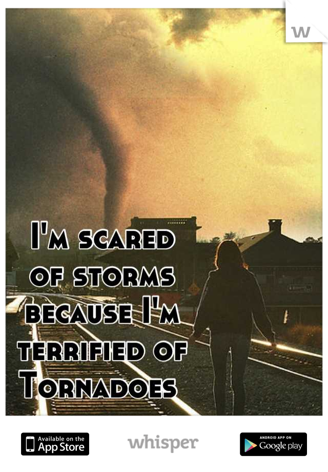 I'm scared  of storms  because I'm  terrified of Tornadoes