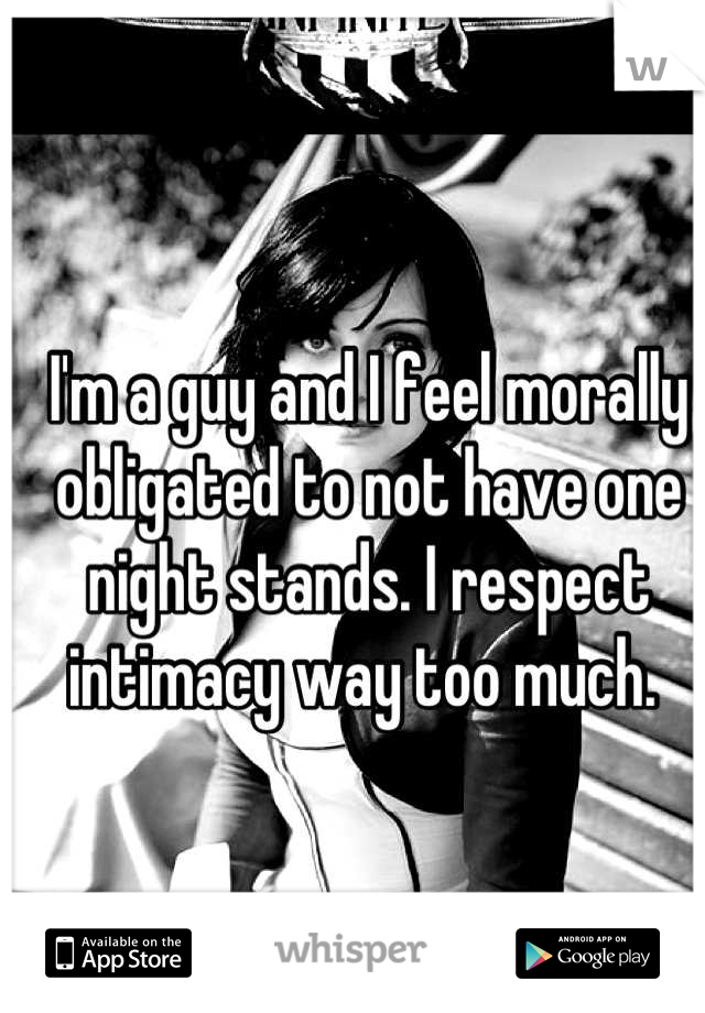I'm a guy and I feel morally obligated to not have one night stands. I respect intimacy way too much.