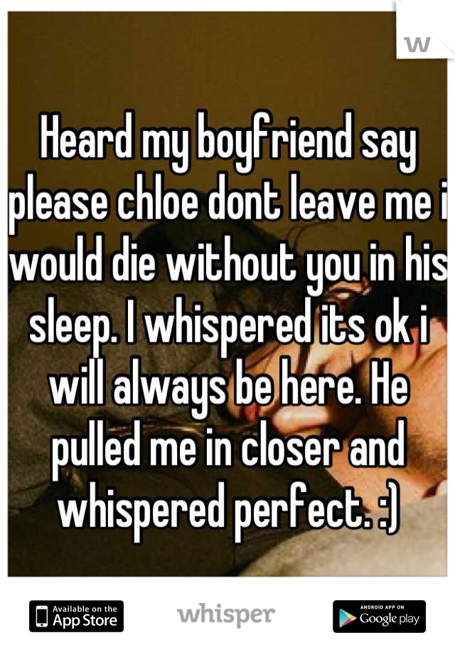 Heard my boyfriend say please chloe dont leave me i would die without you in his sleep. I whispered its ok i will always be here. He pulled me in closer and whispered perfect. :)