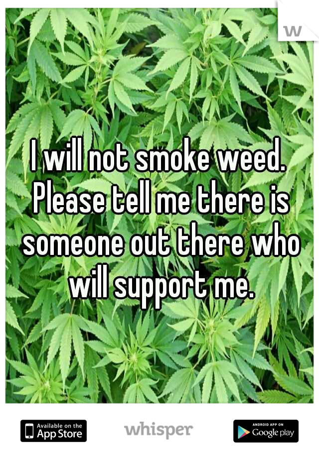 I will not smoke weed. Please tell me there is someone out there who will support me.