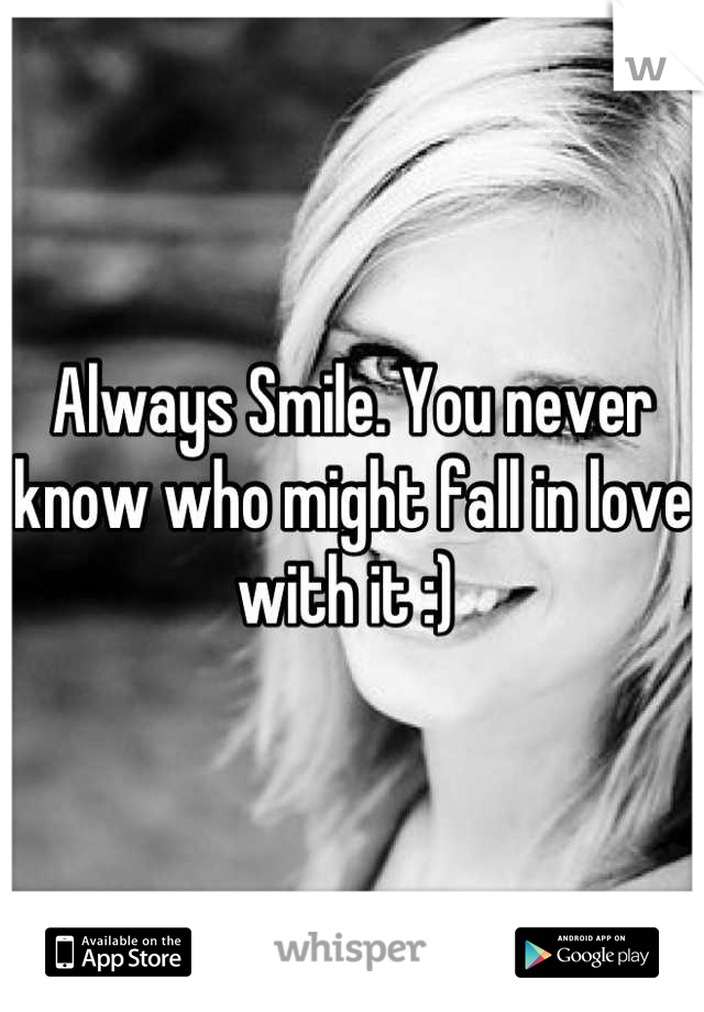 Always Smile. You never know who might fall in love with it :)