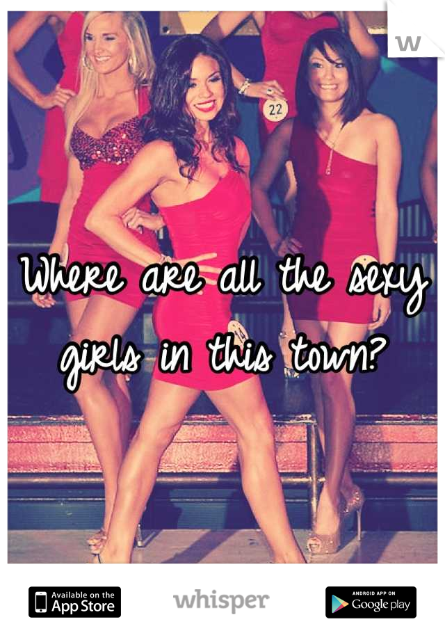 Where are all the sexy girls in this town?