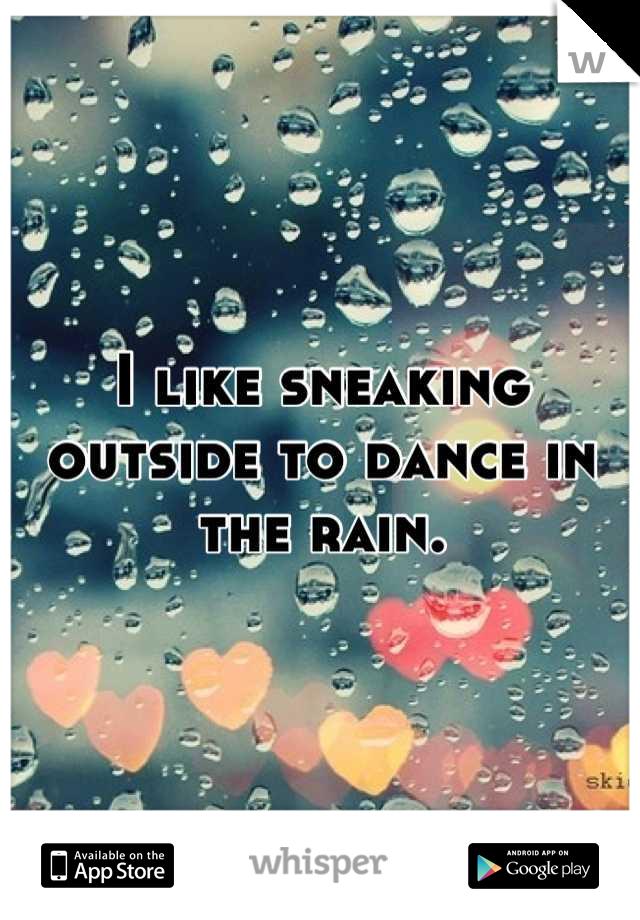 I like sneaking outside to dance in the rain.
