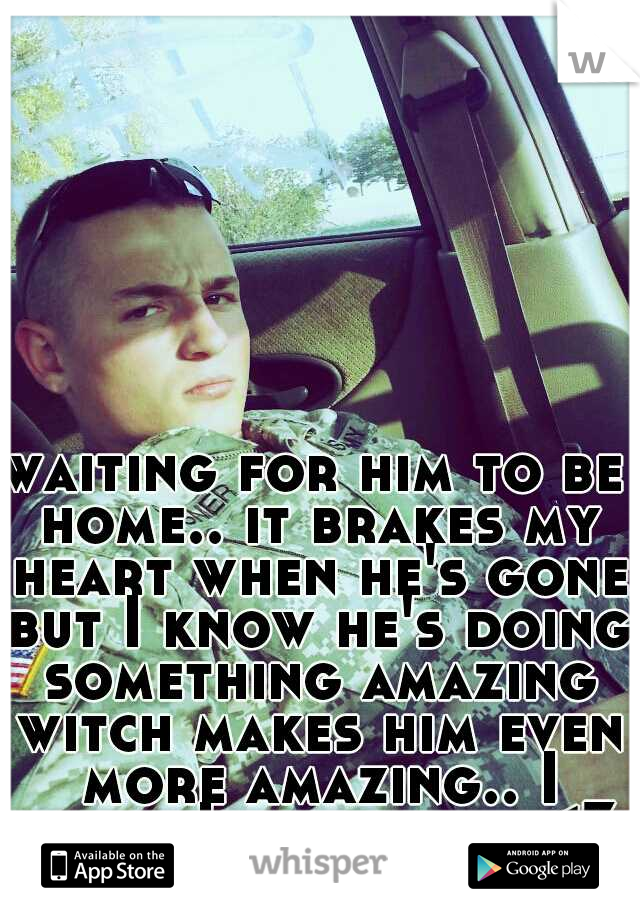 waiting for him to be home.. it brakes my heart when he's gone but I know he's doing something amazing witch makes him even more amazing.. I think I love him.. <3