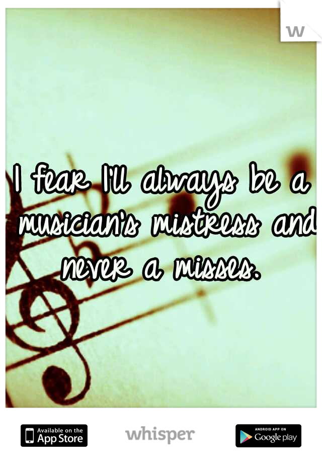 I fear I'll always be a musician's mistress and never a misses.