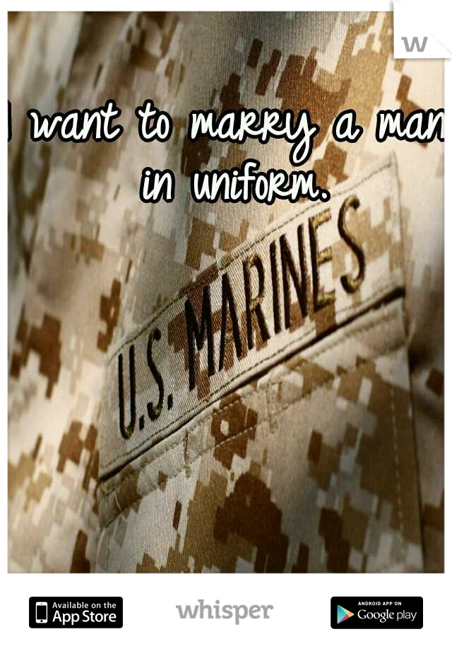 I want to marry a man in uniform.
