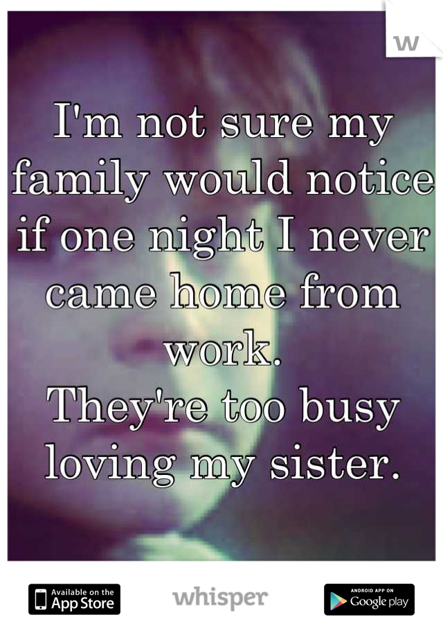 I'm not sure my family would notice if one night I never came home from work. They're too busy loving my sister.