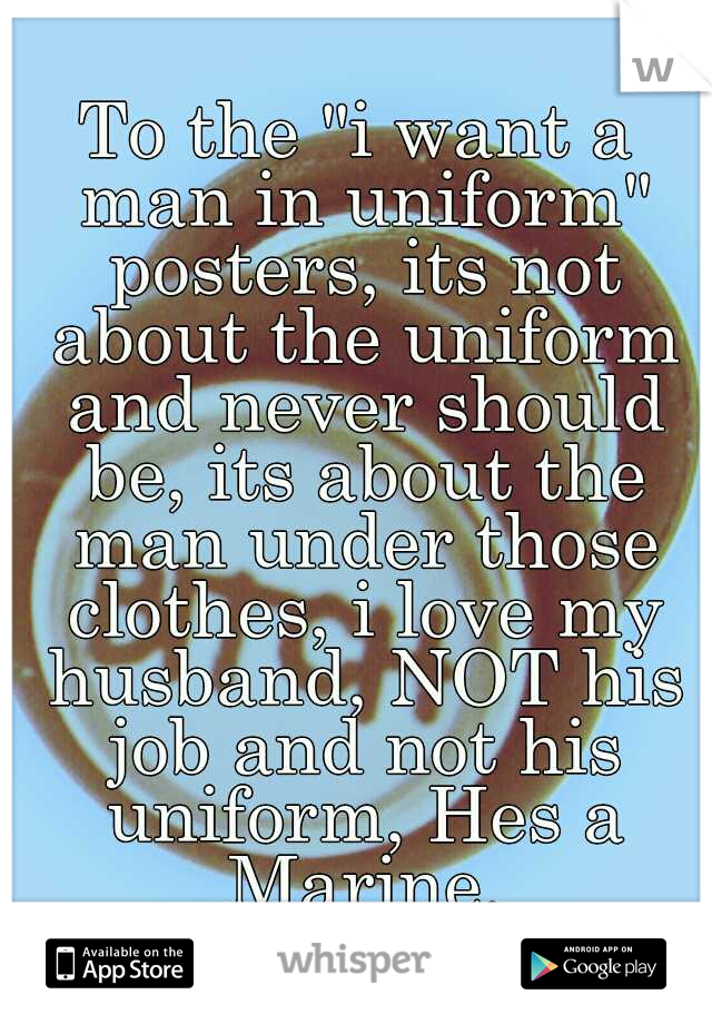 "To the ""i want a man in uniform"" posters, its not about the uniform and never should be, its about the man under those clothes, i love my husband, NOT his job and not his uniform, Hes a Marine."