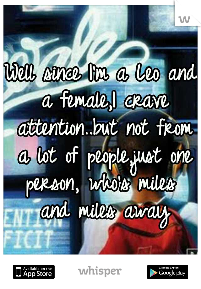Well since I'm a Leo and a female,I crave attention..but not from a lot of people,just one person, who's miles  and miles away