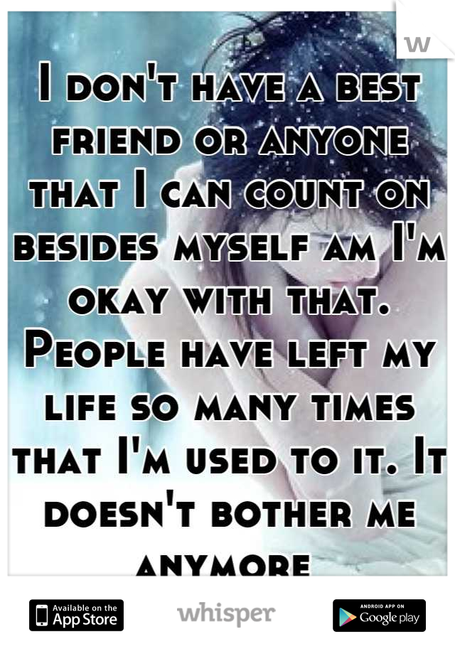 I don't have a best friend or anyone that I can count on besides myself am I'm okay with that. People have left my life so many times that I'm used to it. It doesn't bother me anymore