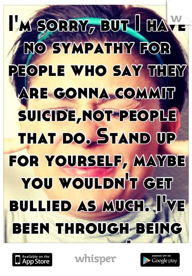 I'm sorry, but I have no sympathy for people who say they are gonna commit suicide,not people that do. Stand up for yourself, maybe you wouldn't get bullied as much. I've been through being bullied. Ik